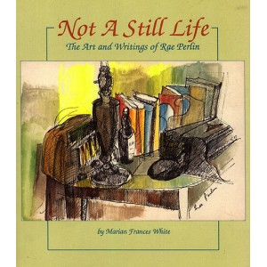 Not a Still Life - The art and writings of artist Rae Perlin